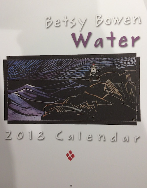 "Betsy Bowen's Calendar this year is ""Water."" It can be found at her gallery."